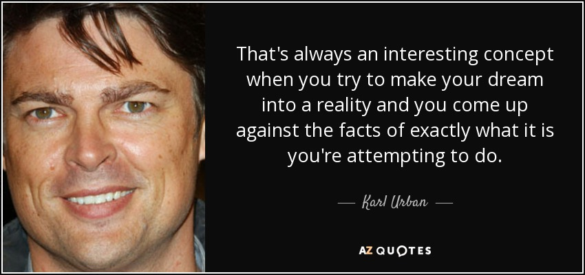 That's always an interesting concept when you try to make your dream into a reality and you come up against the facts of exactly what it is you're attempting to do. - Karl Urban