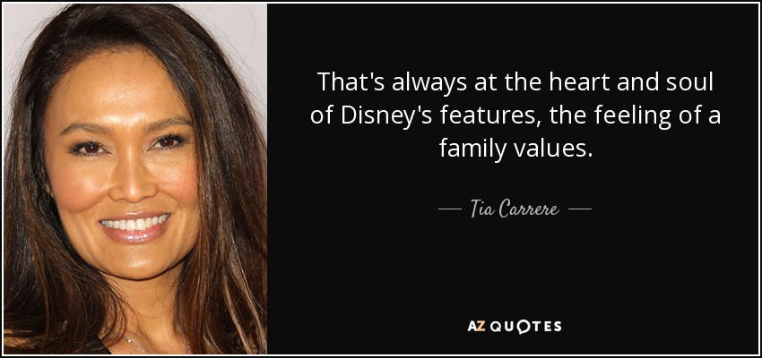 That's always at the heart and soul of Disney's features, the feeling of a family values. - Tia Carrere