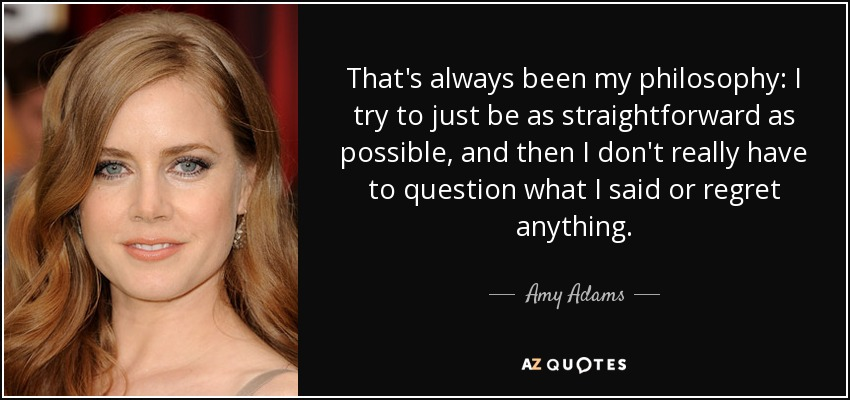 That's always been my philosophy: I try to just be as straightforward as possible, and then I don't really have to question what I said or regret anything. - Amy Adams