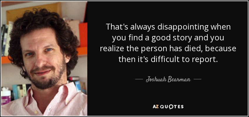That's always disappointing when you find a good story and you realize the person has died, because then it's difficult to report. - Joshuah Bearman