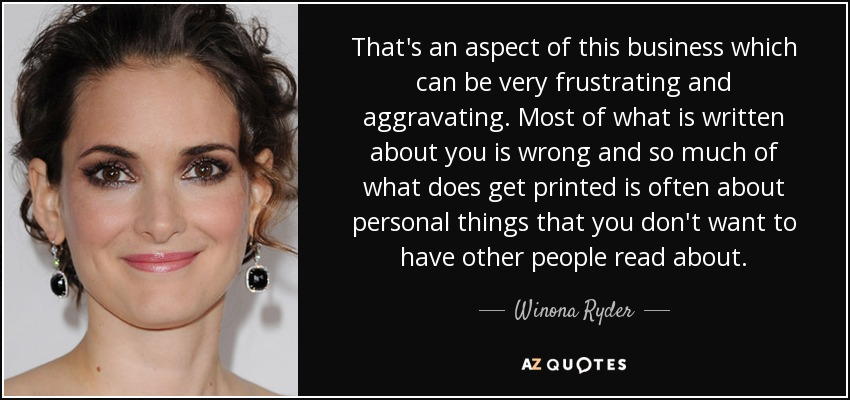 That's an aspect of this business which can be very frustrating and aggravating. Most of what is written about you is wrong and so much of what does get printed is often about personal things that you don't want to have other people read about. - Winona Ryder