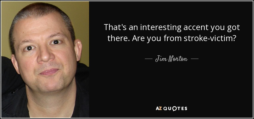 That's an interesting accent you got there. Are you from stroke-victim? - Jim Norton