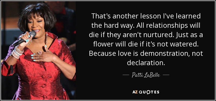 That's another lesson I've learned the hard way. All relationships will die if they aren't nurtured. Just as a flower will die if it's not watered. Because love is demonstration, not declaration. - Patti LaBelle