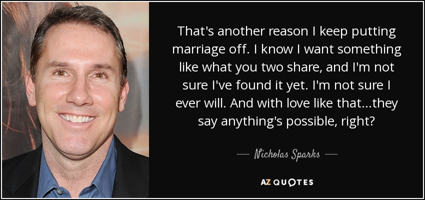 That's another reason I keep putting marriage off. I know I want something like what you two share, and I'm not sure I've found it yet. I'm not sure I ever will. And with love like that...they say anything's possible, right? - Nicholas Sparks