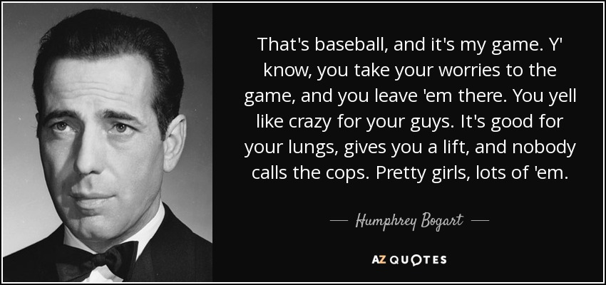 That's baseball, and it's my game. Y' know, you take your worries to the game, and you leave 'em there. You yell like crazy for your guys. It's good for your lungs, gives you a lift, and nobody calls the cops. Pretty girls, lots of 'em. - Humphrey Bogart