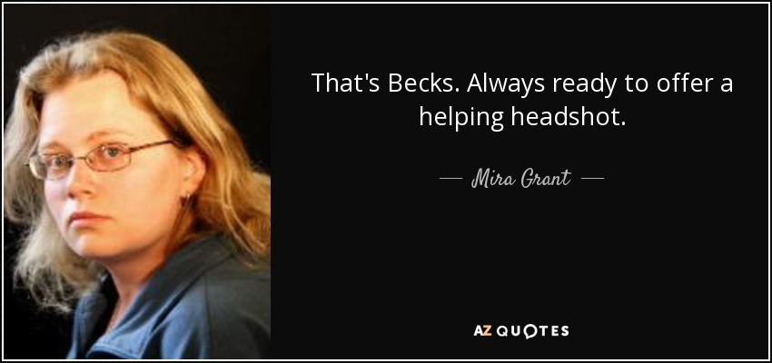 That's Becks. Always ready to offer a helping headshot. - Mira Grant