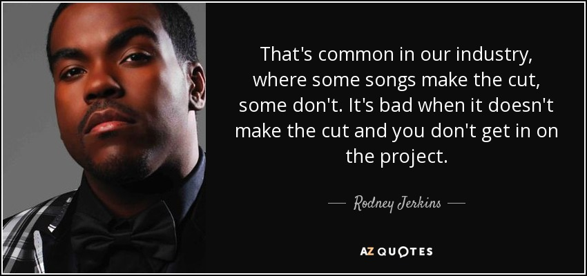 That's common in our industry, where some songs make the cut, some don't. It's bad when it doesn't make the cut and you don't get in on the project. - Rodney Jerkins