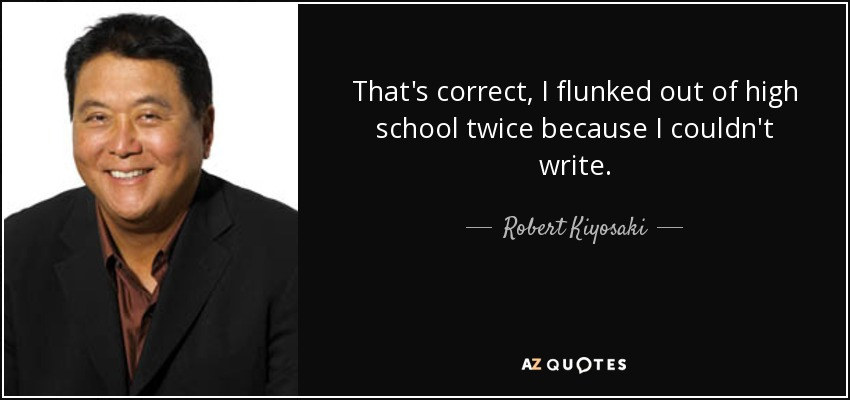 That's correct, I flunked out of high school twice because I couldn't write. - Robert Kiyosaki