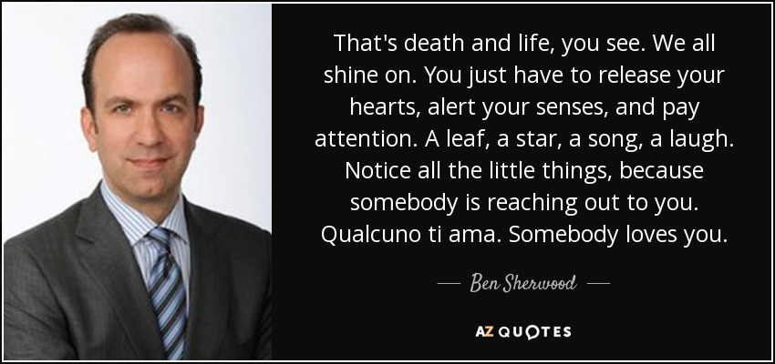 That's death and life, you see. We all shine on. You just have to release your hearts, alert your senses, and pay attention. A leaf, a star, a song, a laugh. Notice all the little things, because somebody is reaching out to you. Qualcuno ti ama. Somebody loves you. - Ben Sherwood
