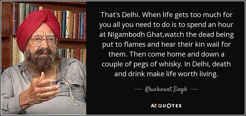That's Delhi. When life gets too much for you all you need to do is to spend an hour at Nigambodh Ghat,watch the dead being put to flames and hear their kin wail for them. Then come home and down a couple of pegs of whisky. In Delhi, death and drink make life worth living. - Khushwant Singh