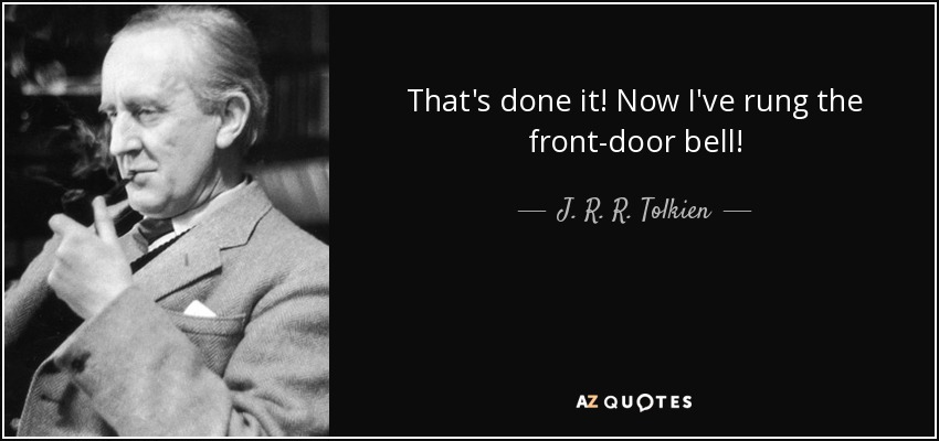 That's done it! Now I've rung the front-door bell! - J. R. R. Tolkien