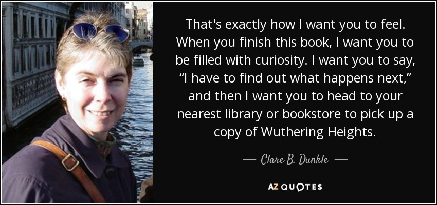 """That's exactly how I want you to feel. When you finish this book, I want you to be filled with curiosity. I want you to say, """"I have to find out what happens next,"""" and then I want you to head to your nearest library or bookstore to pick up a copy of Wuthering Heights. - Clare B. Dunkle"""