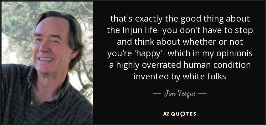 that's exactly the good thing about the Injun life--you don't have to stop and think about whether or not you're 'happy'--which in my opinionis a highly overrated human condition invented by white folks - Jim Fergus