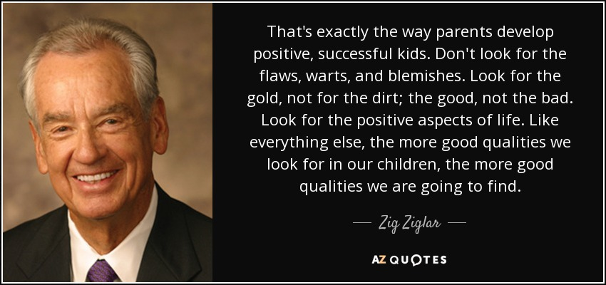That's exactly the way parents develop positive, successful kids. Don't look for the flaws, warts, and blemishes. Look for the gold, not for the dirt; the good, not the bad. Look for the positive aspects of life. Like everything else, the more good qualities we look for in our children, the more good qualities we are going to find. - Zig Ziglar