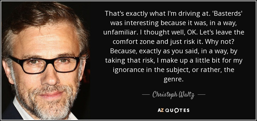 That's exactly what I'm driving at. 'Basterds' was interesting because it was, in a way, unfamiliar. I thought well, OK. Let's leave the comfort zone and just risk it. Why not? Because, exactly as you said, in a way, by taking that risk, I make up a little bit for my ignorance in the subject, or rather, the genre. - Christoph Waltz