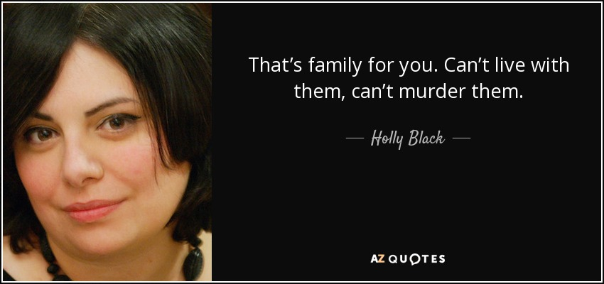 That's family for you. Can't live with them, can't murder them. - Holly Black
