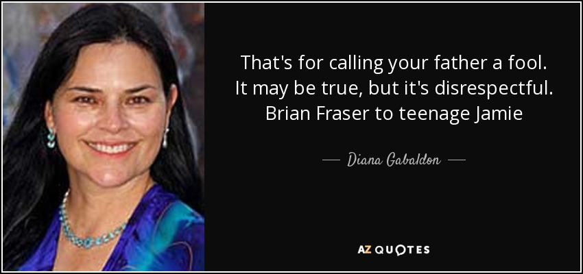That's for calling your father a fool. It may be true, but it's disrespectful. Brian Fraser to teenage Jamie - Diana Gabaldon