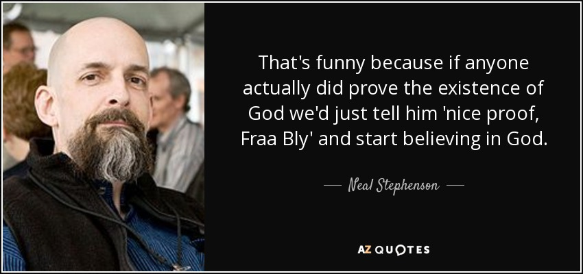 That's funny because if anyone actually did prove the existence of God we'd just tell him 'nice proof, Fraa Bly' and start believing in God. - Neal Stephenson