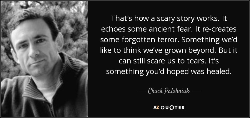 That's how a scary story works. It echoes some ancient fear. It re-creates some forgotten terror. Something we'd like to think we've grown beyond. But it can still scare us to tears. It's something you'd hoped was healed. - Chuck Palahniuk