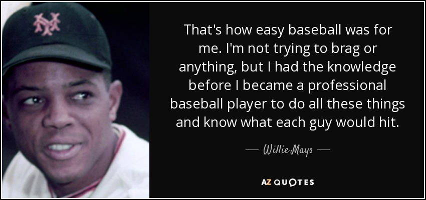 That's how easy baseball was for me. I'm not trying to brag or anything, but I had the knowledge before I became a professional baseball player to do all these things and know what each guy would hit. - Willie Mays