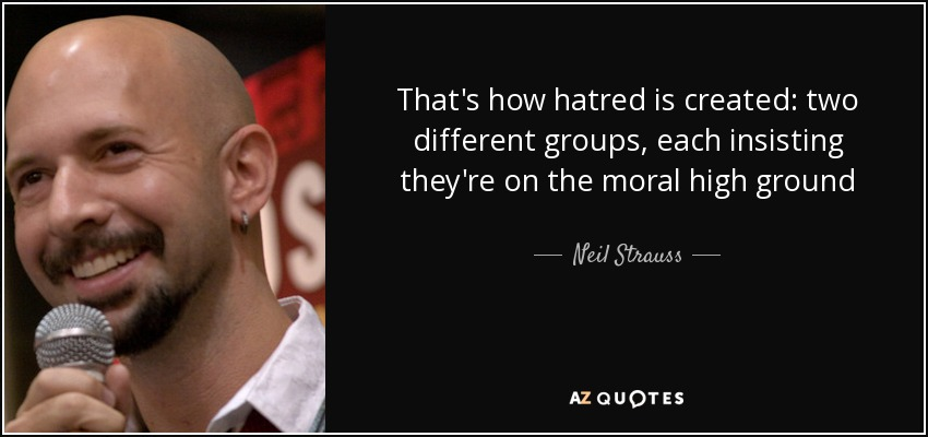 That's how hatred is created: two different groups, each insisting they're on the moral high ground - Neil Strauss
