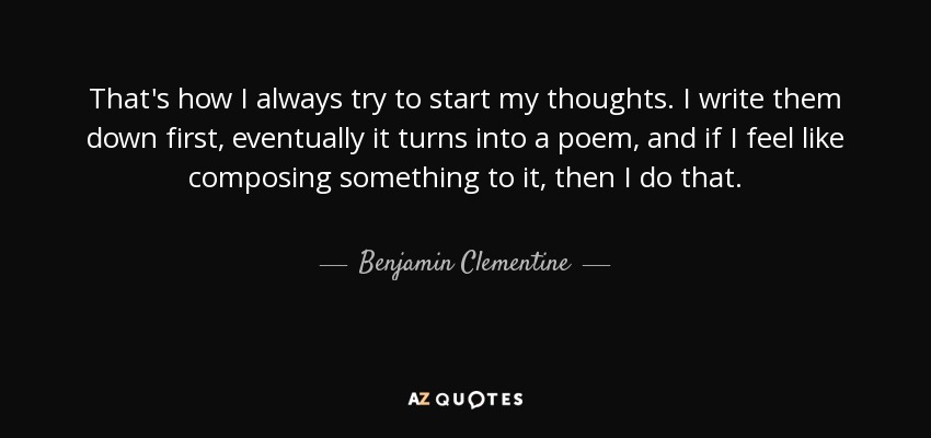 That's how I always try to start my thoughts. I write them down first, eventually it turns into a poem, and if I feel like composing something to it, then I do that. - Benjamin Clementine
