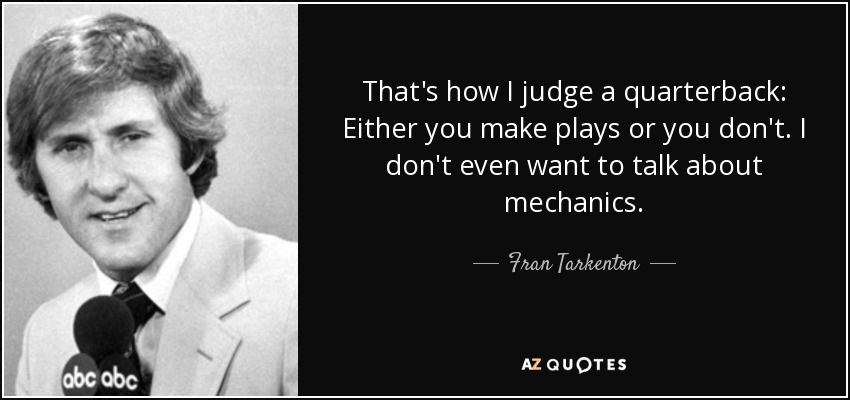 That's how I judge a quarterback: Either you make plays or you don't. I don't even want to talk about mechanics. - Fran Tarkenton