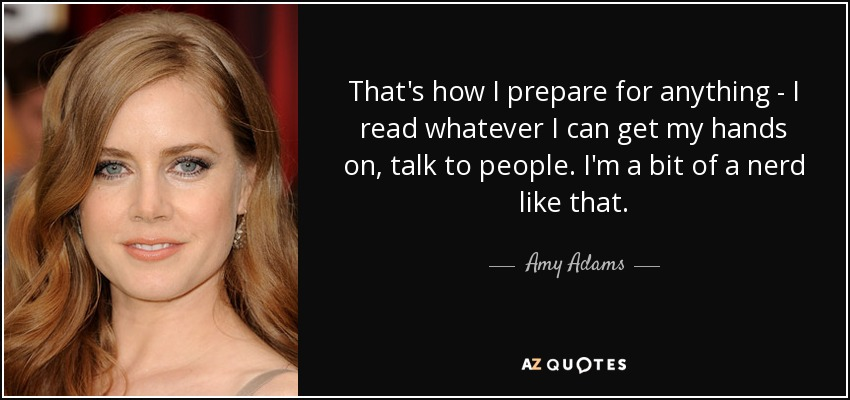 That's how I prepare for anything - I read whatever I can get my hands on, talk to people. I'm a bit of a nerd like that. - Amy Adams