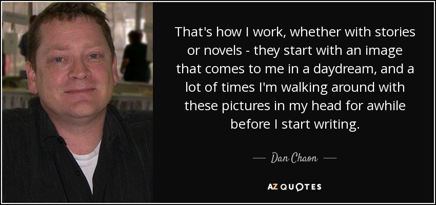 That's how I work, whether with stories or novels - they start with an image that comes to me in a daydream, and a lot of times I'm walking around with these pictures in my head for awhile before I start writing. - Dan Chaon