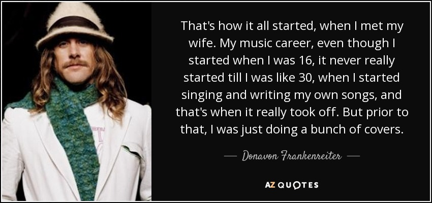 That's how it all started, when I met my wife. My music career, even though I started when I was 16, it never really started till I was like 30, when I started singing and writing my own songs, and that's when it really took off. But prior to that, I was just doing a bunch of covers. - Donavon Frankenreiter