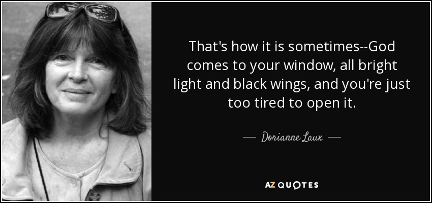That's how it is sometimes--God comes to your window, all bright light and black wings, and you're just too tired to open it. - Dorianne Laux