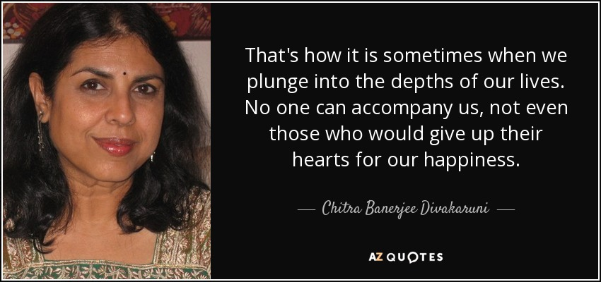 That's how it is sometimes when we plunge into the depths of our lives. No one can accompany us, not even those who would give up their hearts for our happiness. - Chitra Banerjee Divakaruni