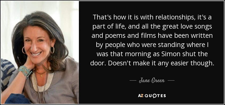 That's how it is with relationships, it's a part of life, and all the great love songs and poems and films have been written by people who were standing where I was that morning as Simon shut the door. Doesn't make it any easier though. - Jane Green