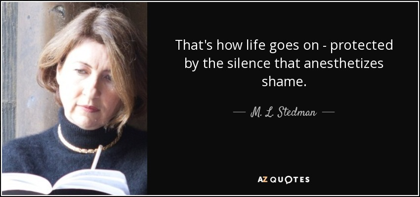 That's how life goes on - protected by the silence that anesthetizes shame. - M. L. Stedman