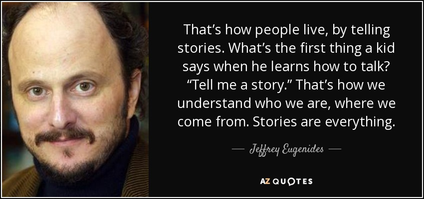 "That's how people live, by telling stories. What's the first thing a kid says when he learns how to talk? ""Tell me a story."" That's how we understand who we are, where we come from. Stories are everything. - Jeffrey Eugenides"