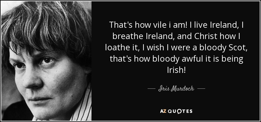 That's how vile i am! I live Ireland, I breathe Ireland, and Christ how I loathe it, I wish I were a bloody Scot, that's how bloody awful it is being Irish! - Iris Murdoch