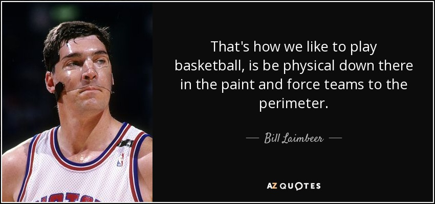 That's how we like to play basketball, is be physical down there in the paint and force teams to the perimeter. - Bill Laimbeer