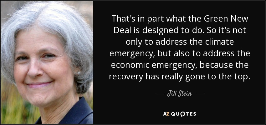 That's in part what the Green New Deal is designed to do. So it's not only to address the climate emergency, but also to address the economic emergency, because the recovery has really gone to the top. - Jill Stein