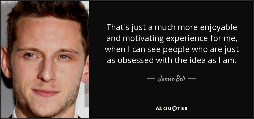 That's just a much more enjoyable and motivating experience for me, when I can see people who are just as obsessed with the idea as I am. - Jamie Bell