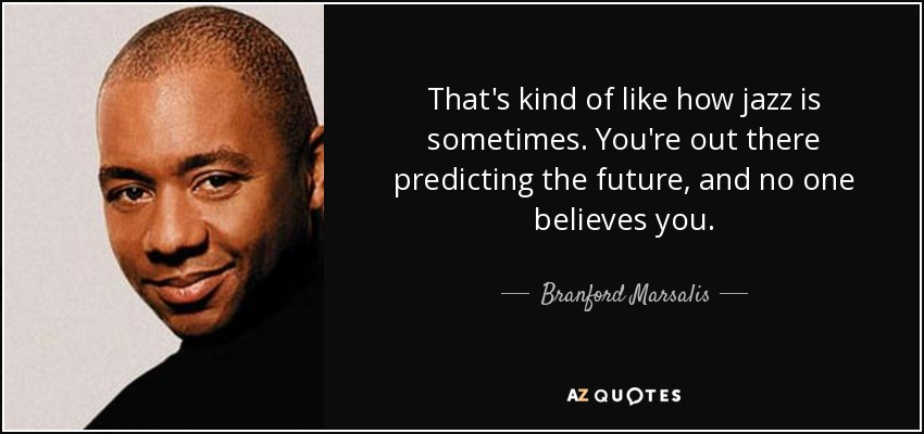 That's kind of like how jazz is sometimes. You're out there predicting the future, and no one believes you. - Branford Marsalis