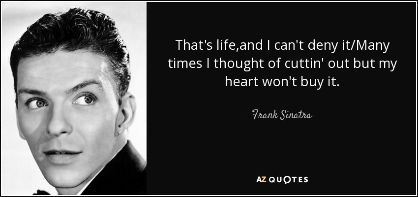 That's life,and I can't deny it/Many times I thought of cuttin' out but my heart won't buy it. - Frank Sinatra