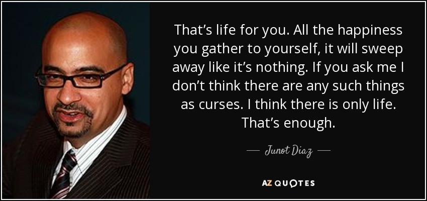 That's life for you. All the happiness you gather to yourself, it will sweep away like it's nothing. If you ask me I don't think there are any such things as curses. I think there is only life. That's enough. - Junot Diaz
