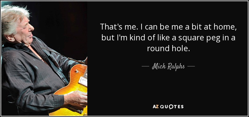 That's me. I can be me a bit at home, but I'm kind of like a square peg in a round hole. - Mick Ralphs