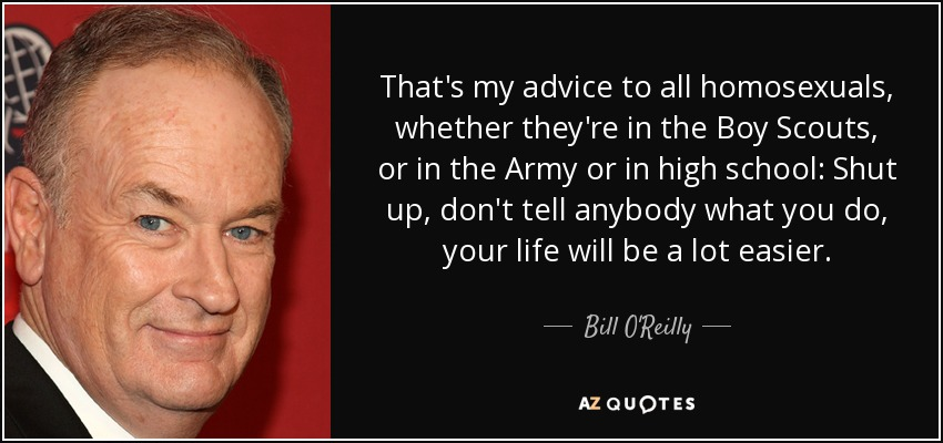 That's my advice to all homosexuals, whether they're in the Boy Scouts, or in the Army or in high school: Shut up, don't tell anybody what you do, your life will be a lot easier. - Bill O'Reilly