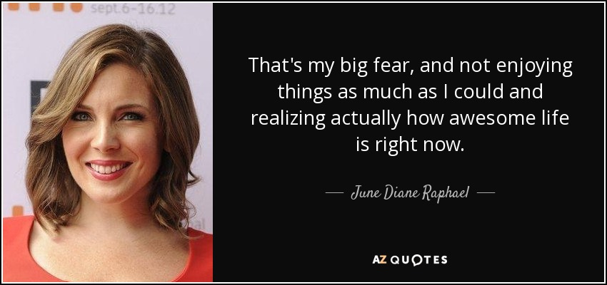 That's my big fear, and not enjoying things as much as I could and realizing actually how awesome life is right now. - June Diane Raphael