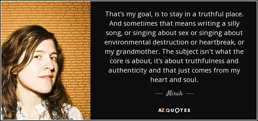 That's my goal, is to stay in a truthful place. And sometimes that means writing a silly song, or singing about sex or singing about environmental destruction or heartbreak, or my grandmother. The subject isn't what the core is about, it's about truthfulness and authenticity and that just comes from my heart and soul. - Mirah