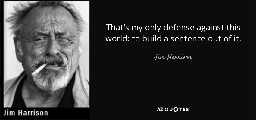 That's my only defense against this world: to build a sentence out of it. - Jim Harrison