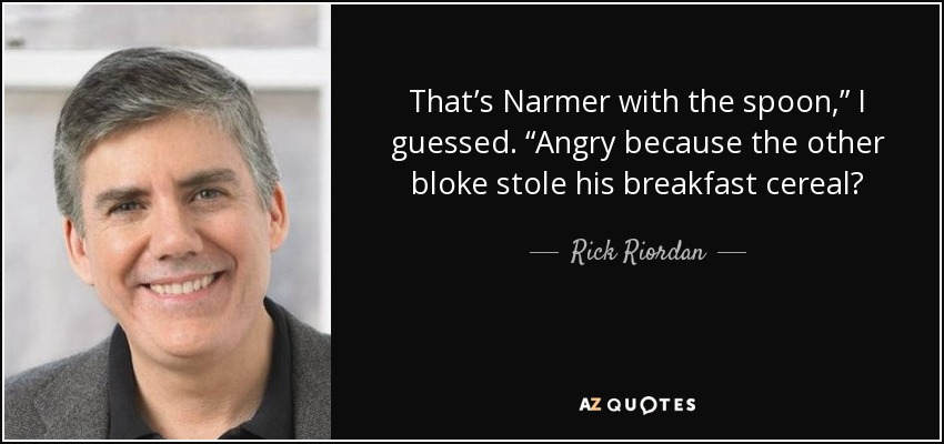 "That's Narmer with the spoon,"" I guessed. ""Angry because the other bloke stole his breakfast cereal? - Rick Riordan"