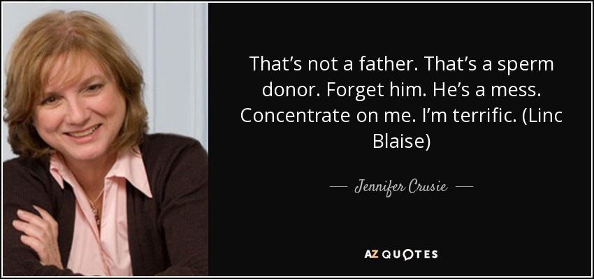 That's not a father. That's a sperm donor. Forget him. He's a mess. Concentrate on me. I'm terrific. (Linc Blaise) - Jennifer Crusie