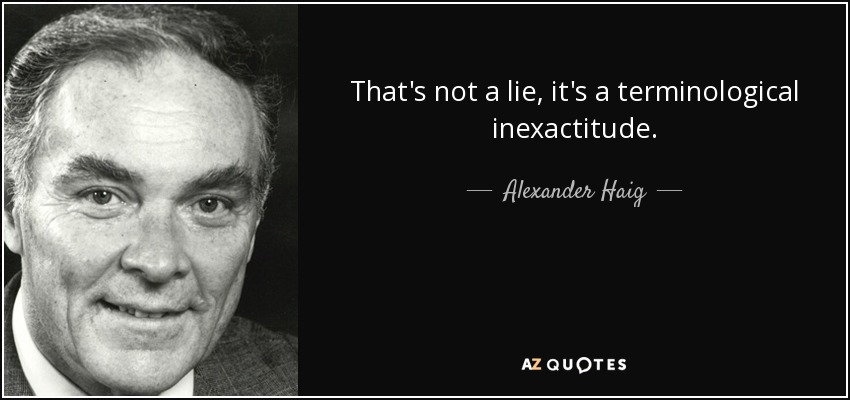 That's not a lie, it's a terminological inexactitude. - Alexander Haig